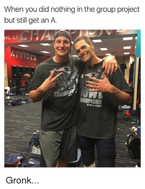 Gronked: When you did nothing in the group project  but still get an A.  WL LI  ATRIG  HAMSIONS Gronk...