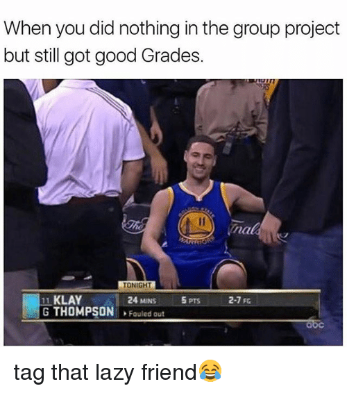 Lazy, Memes, and Good: When you did nothing in the group project  but still got good Grades.  TONIGHT  11 KLAY  24 MINS  5 PTS  2-7 FG  G THOMPSON  Fouled out tag that lazy friend😂