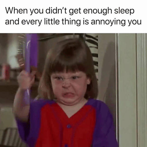 every little thing: When you didn't get enough sleep  and every little thing is annoying you