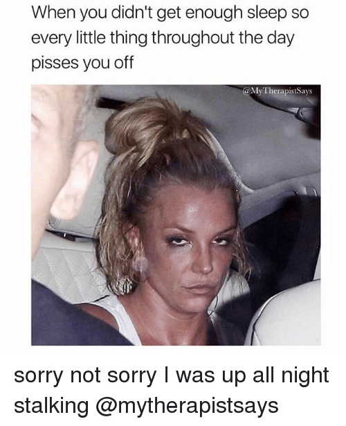 Sorry, Stalking, and Girl Memes: When you didn't get enough sleep so  every little thing throughout the day  pisses you off  @MyTherapistSays sorry not sorry I was up all night stalking @mytherapistsays