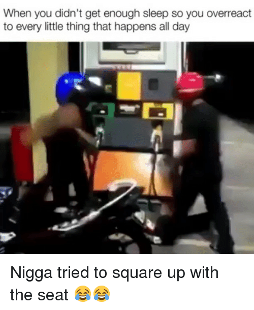 Funny, Square Up, and Square: When you didn't get enough sleep so you overreact  to every little thing that happens all day Nigga tried to square up with the seat 😂😂