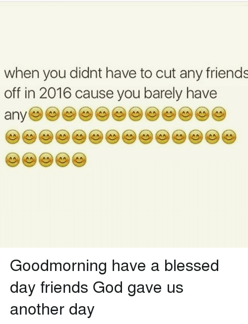 Having A Blessed Day: when you didnt have to cut any friends  off in 2016 cause you barely have  any Goodmorning have a blessed day friends God gave us another day