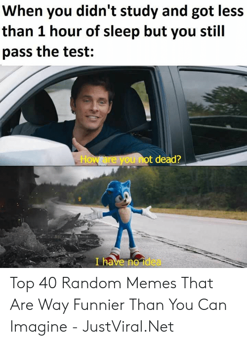 1 Hour: When you didn't study and got less  than 1 hour of sleep but you stil  pass the test:  How are you not dead?  I have no idea Top 40 Random Memes That Are Way Funnier Than You Can Imagine - JustViral.Net