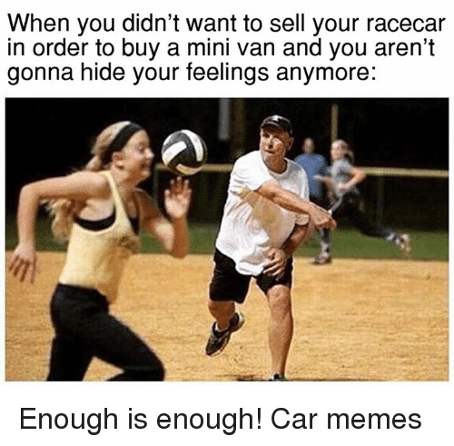 cars: When you didn't want to sell your racecar  in order to buy a mini van and you aren't  gonna hide your feelings anymore: Enough is enough! Car memes