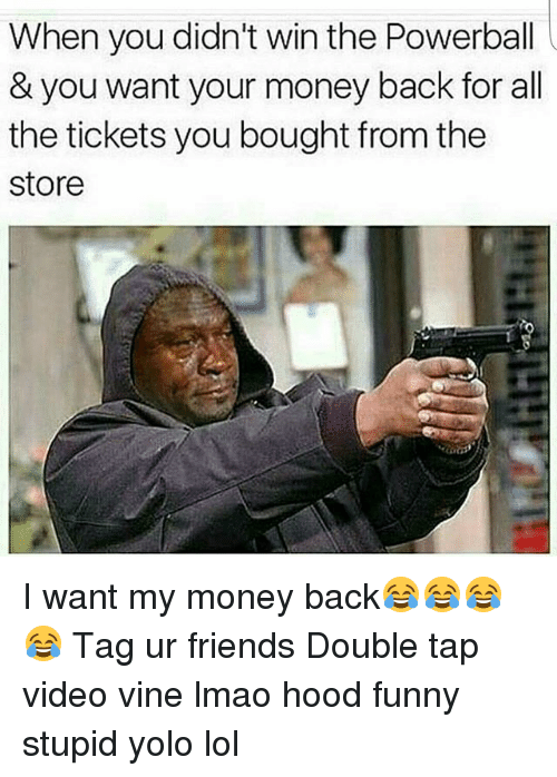 I Want My Money: When you didn't win the Powerball  & you want your money back for all  the tickets you bought from the  Store I want my money back😂😂😂😂 Tag ur friends Double tap video vine lmao hood funny stupid yolo lol