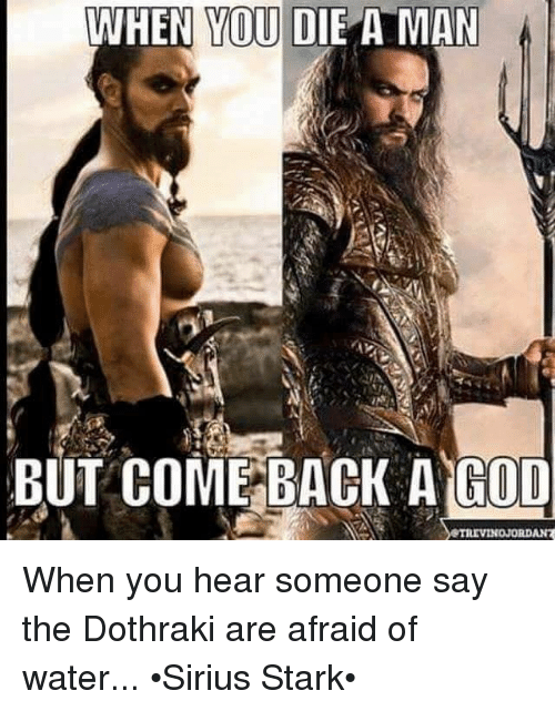 Memes, Sirius, and Dothraki: WHEN YOU DIE A MAN  BUT COME BACK A GOD  STRIVINOJORDAN7 When you hear someone say the Dothraki are afraid of water... •Sirius Stark•