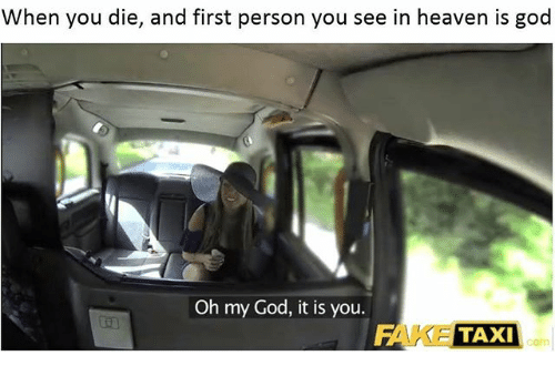 when you die and first person you see in heaven is god oh my god it is you fake taxi taxi fake. Black Bedroom Furniture Sets. Home Design Ideas