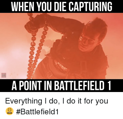 memes: WHEN YOU DIE CAPTURING  APOINT IN BATTLEFIELD 1 Everything I do, I do it for you 😩 #Battlefield1