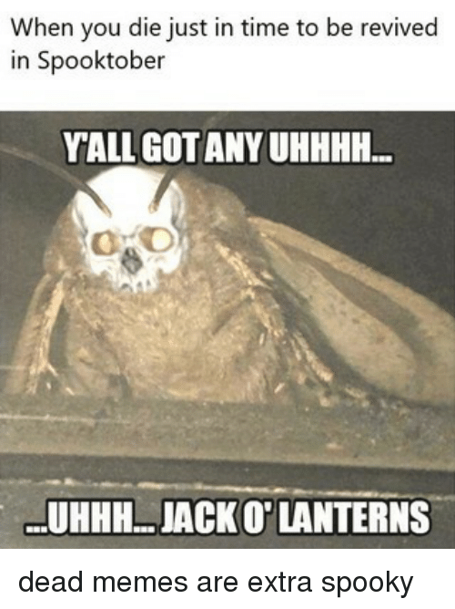 Uhhhh: When you die just in time to be revived  in Spooktober  YALL GOTANY UHHHH...  UHHH..JACKO' LANTERNS dead memes are extra spooky