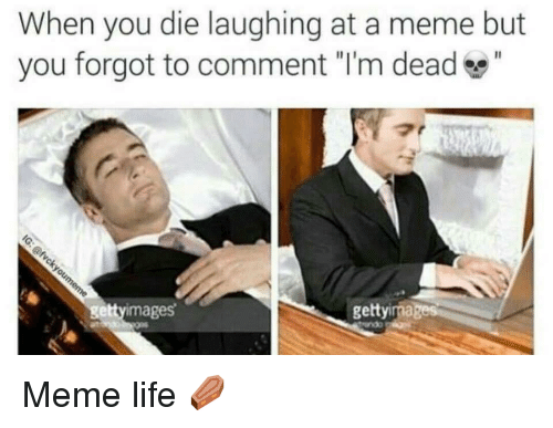 """Meme Life: When you die laughing at a meme but  you forgot to comment """"I'm dead""""  ettyimages  gettyimagers <p>Meme life ⚰️</p>"""