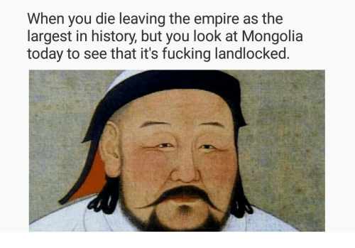 Mongolia: When you die leaving the empire as the  largest in history, but you look at Mongolia  today to see that it's fucking landlocked.