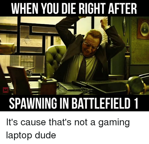 Dude, Memes, and Game: WHEN YOU DIE RIGHT AFTER  SPAWNINGIN BATTLEFIELD 1 It's cause that's not a gaming laptop dude