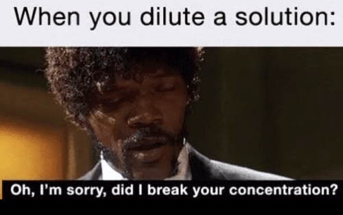 oh-im-sorry: When you dilute a solution:  Oh, I'm sorry, did I break your concentration?