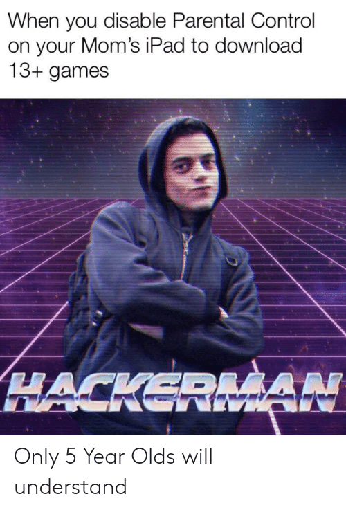 Parental Control: When you disable Parental Control  on your Mom's iPad to download  13+ games  HACKERMAN Only 5 Year Olds will understand