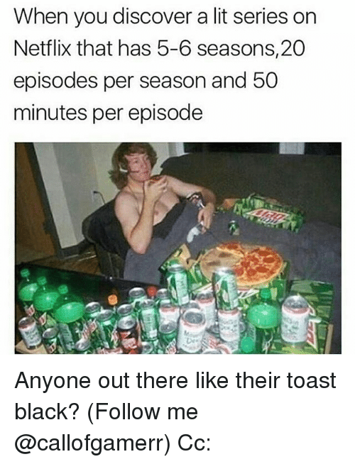 toasting: When you discover a lit series on  Netflix that has 5-6 seasons, 20  episodes per season and 50  minutes per episodee Anyone out there like their toast black? (Follow me @callofgamerr) Cc: