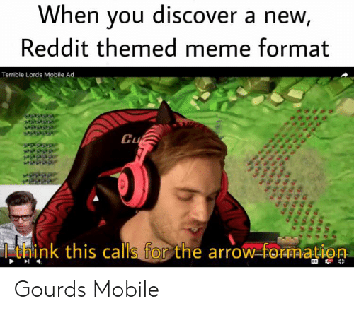 gourds: When you discover a new,  Reddit themed meme format  Terrible Lords Mobile Ad  Cu  think this calls for the arrow-formation Gourds Mobile
