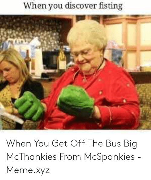 Mcspankies Meme: When you discover fisting When You Get Off The Bus Big McThankies From McSpankies - Meme.xyz