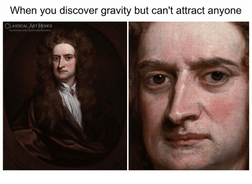 Memes, Discover, and Gravity: When you discover gravity but can't attract anyone  LASSICAL ART MEMES