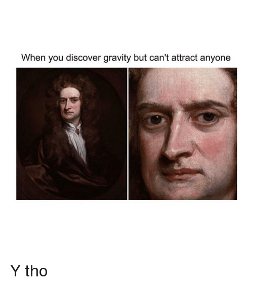 Y Tho: When you discover gravity but can't attract anyone Y tho