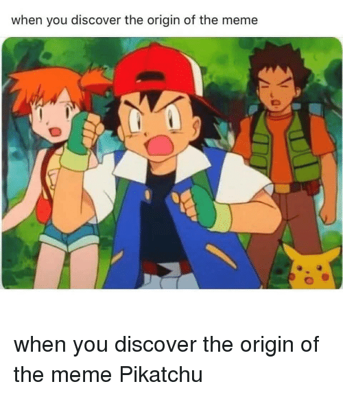 Origin Of: when you discover the origin of the meme when you discover the origin of the meme Pikatchu