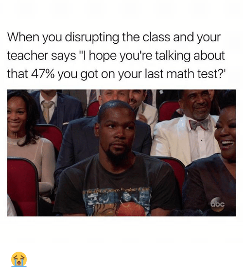 "Funny, Teacher, and Math: When you disrupting the class and your  teacher says ""I hope you're talking about  that 47% you got on your last math test?'  he siof peace, , ydom &jus 😭"