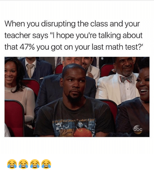 "Memes, Teacher, and Math: When you disrupting the class and your  teacher says ""I hope you're talking about  that 47% you got on your last math test?' 😂😂😂😂"