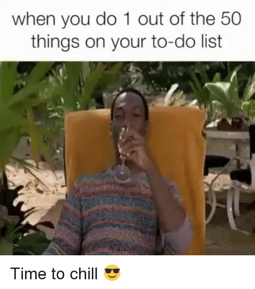 Chill, Memes, and Time: when you do 1 out of the 50  things on your to-do list Time to chill 😎