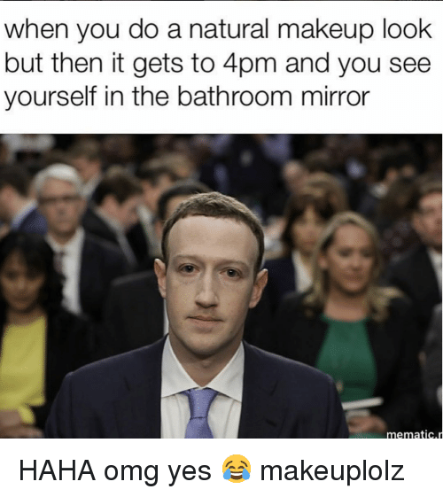 Haha Omg: when you do a natural makeup look  but then it gets to 4pm and you see  yourself in the bathroom mirror  mematic HAHA omg yes 😂 makeuplolz