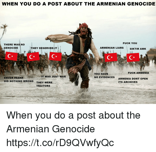Armenian: WHEN YOU DO A POST ABOUT THE ARMENIAN GENOCIDE  FUCK YOU  THERE WAS NO  GENOCIDE  ARMENIAN LIARS  THEY DESERVED IT  SIKTIR AMK  Cx  CR  FUCK ARMENIA  YOU HAVE  NO EVIDENCES  IT WAS JUST WAR  ENVER PASHA  DID NOTHING WRONG  ARMENIA DONT OPEN  ITS ARCHIVES  THEY WERE  TRAITORS When you do a post about the Armenian Genocide https://t.co/rD9QVwfyQc