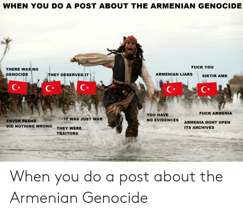 Armenian: WHEN YOU DO A POST ABOUT THE ARMENIAN GENOCIDE  FUCK YOU  THERE WAS NO  GENOCIDE  THEY DESERVED IT  ARMENIAN LIARSSIKTIR AMK  C*  C*  FUCK ARMENIA  YOU HAVE  NO EVIDENCES  IT WAS JUST WAR  ENVER PASHA  DID NOTHING WRONG  ARMENIA DONT OPEN  ITS ARCHIVES  THEY WERE  TRAITORS When you do a post about the Armenian Genocide