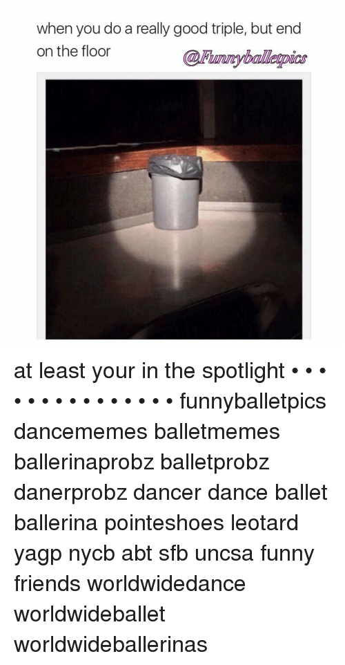 uncsa: when you do a really good triple, but end  on the floor at least your in the spotlight • • • • • • • • • • • • • • • funnyballetpics dancememes balletmemes ballerinaprobz balletprobz danerprobz dancer dance ballet ballerina pointeshoes leotard yagp nycb abt sfb uncsa funny friends worldwidedance worldwideballet worldwideballerinas