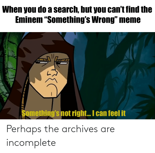 "Wrong Meme: When you do a search, but you can't find the  Eminem ""Something's Wrong"" meme  Something's not right.. I can feel it Perhaps the archives are incomplete"