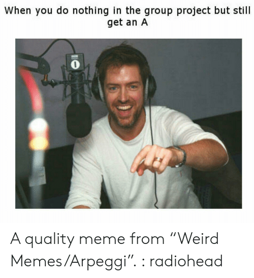 """Memes Arpeggi: When you do nothing in the group project but still  get an A  0 A quality meme from """"Weird Memes/Arpeggi"""". : radiohead"""