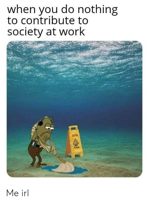 Do Nothing: when you do nothing  to contribute to  society at work  NET  PLOUR Me irl