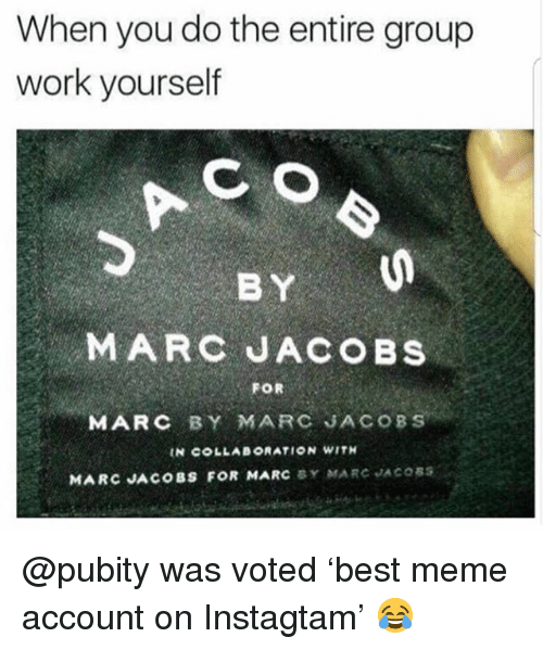 Marc Jacobs: When you do the entire group  work yourself  BY  MARC JACOBS  FOR  MARC BY MARC JACOBS  IN COLLABORATION WITH  MARC JACOBS FOR MARC BY MARC JACOSS @pubity was voted 'best meme account on Instagtam' 😂