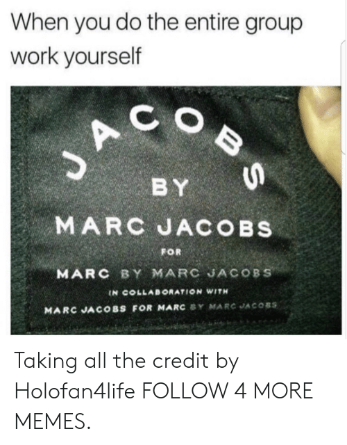 Marc Jacobs: When you do the entire group  work yourself  C  J A  BY  MARC JACOBS  FOR  MARC BY MARC JACOBS  IN COLLABORATION WITH  MARC JACOBS FOR MARC Y MARCJACO8S  B S Taking all the credit by Holofan4life FOLLOW 4 MORE MEMES.
