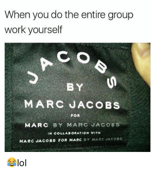 Memes, Work, and Marc Jacobs: When you do the entire group  work yourself  C O  BY  MARC JACOBs  FOR  MARC BY MARC SACOB  MARC JACOBS  MARC JACOBS FOR MARC 😂lol