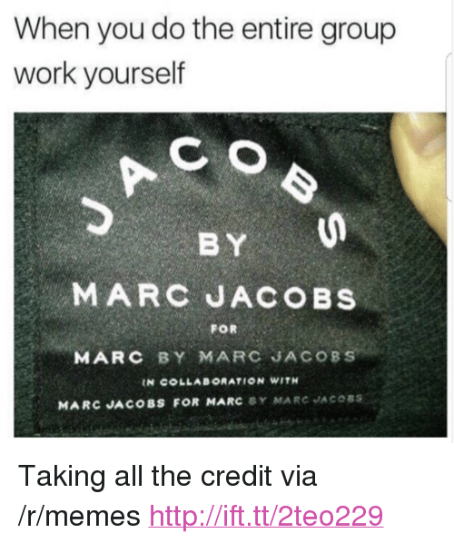 """Marc Jacobs: When you do the entire group  work yourself  C O  BY  MARC JACOBS  FOR  MARC BY MARC JACOBS  IN COLLABORATION WITH  MARC JACOBS FOR MARC BY MARC JACOSS <p>Taking all the credit via /r/memes <a href=""""http://ift.tt/2teo229"""">http://ift.tt/2teo229</a></p>"""