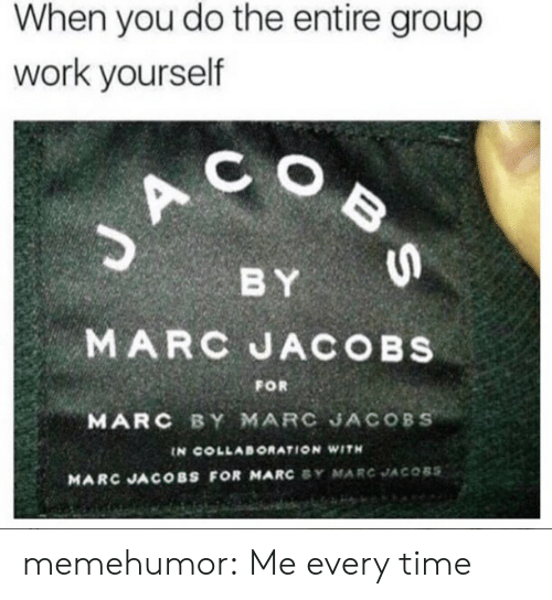 Marc Jacobs: When you do the entire group  work yourself  C O  BY  MARC JACOBs  MARC BY MARC JACOBS  FOR  IN COLLABORATION WITH  MARC JACOBS FOR MARC SY MARC JACOBS memehumor:  Me every time