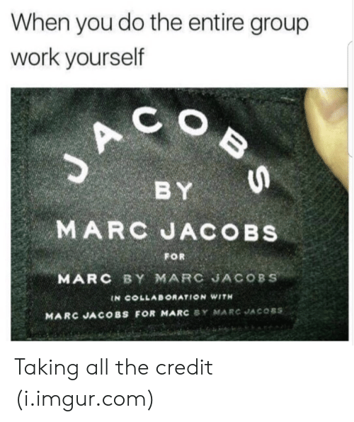 Marc Jacobs: When you do the entire group  work yourself  C O  BY  MARC JACOBS  FOR  MARC BY MARC JACOBS  IN COLLABORATION WITH  MARC JACOBS FOR MARC BY MARC JACOSS Taking all the credit (i.imgur.com)