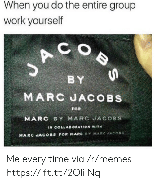 Marc Jacobs: When you do the entire group  work yourself  C O  BY  MARC JACOBs  MARC BY MARC JACOBS  FOR  IN COLLABORATION WITH  MARC JACOBS FOR MARC SY MARC JACOBS Me every time via /r/memes https://ift.tt/2OliiNq