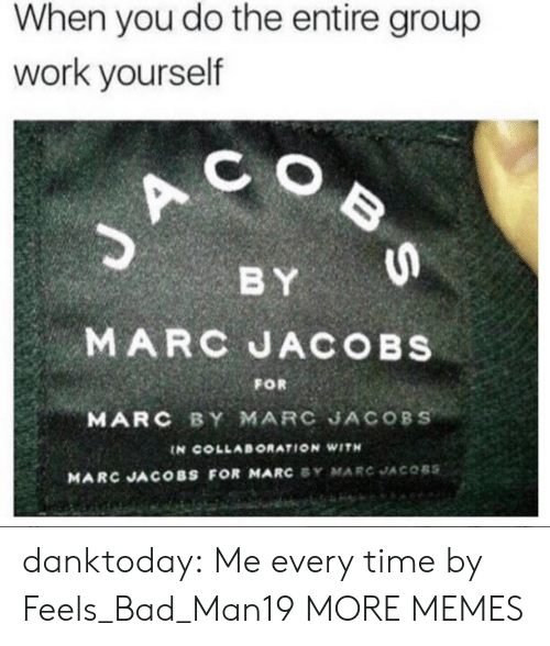 Marc Jacobs: When you do the entire group  work yourself  C O  BY  MARC JACOBs  MARC BY MARC JACOBS  FOR  IN COLLABORATION WITH  MARC JACOBS FOR MARC SY MARC JACOBS danktoday:  Me every time by Feels_Bad_Man19 MORE MEMES