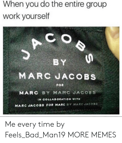 Marc Jacobs: When you do the entire group  work yourself  C O  BY  MARC JACOBs  MARC BY MARC JACOBS  FOR  IN COLLABORATION WITH  MARC JACOBS FOR MARC SY MARC JACOBS Me every time by Feels_Bad_Man19 MORE MEMES