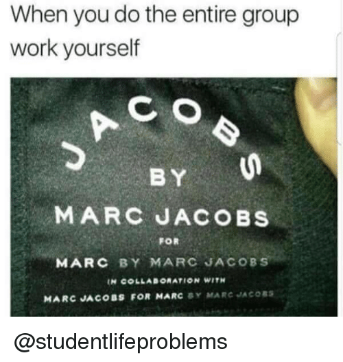 Marc Jacobs: When you do the entire group  work yourself  wikue h  CO  BY  MARC JACOBS  FOR  MARC BY MARC JACOBS  IN COLLABORATION WITH  MARC JACOBS FOR MARC Y MARC JACORS @studentlifeproblems