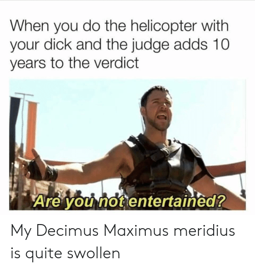 Maximus: When you do the helicopter with  your dick and the judge adds 10  years to the verdict  Are you not entertained? My Decimus Maximus meridius is quite swollen