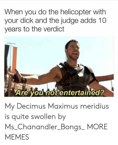 Maximus: When you do the helicopter with  your dick and the judge adds 10  years to the verdict  Are you not entertained? My Decimus Maximus meridius is quite swollen by Ms_Chanandler_Bongs_ MORE MEMES