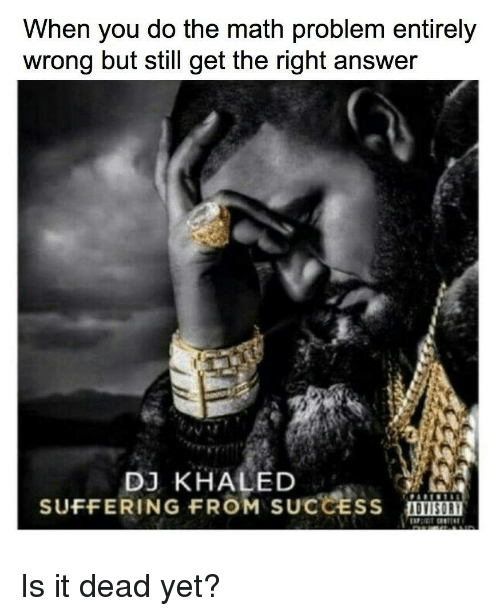 DJ Khaled, Math, and Khaled: When you do the math problem entirely  wrong but still get the right answer  DJ KHALED  SUFFERING FROM SUCCESS  DVISORY <p>Is it dead yet?</p>