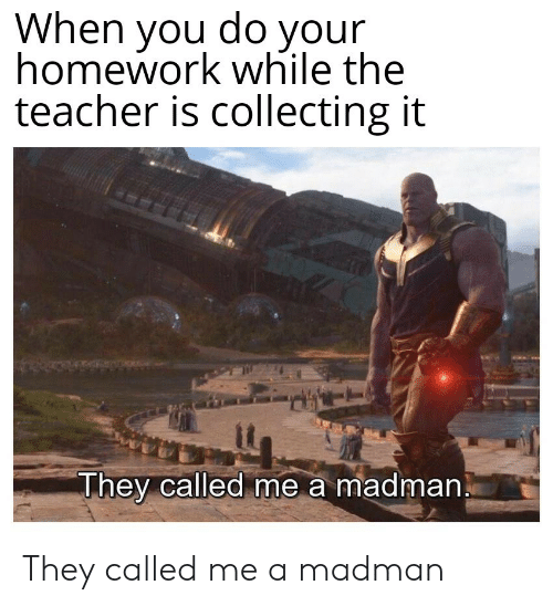Your Homework: When you do your  homework while the  teacher is collecting it  They called me a madman They called me a madman