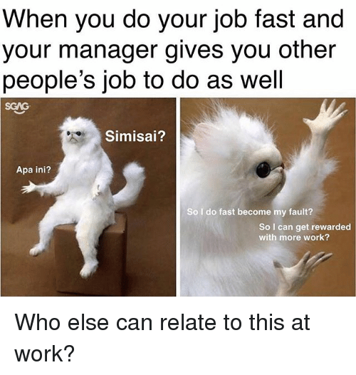 Memes, Work, and 🤖: When you do your job fast and  your manager gives you other  people's job to do as well  SCAG  Simisai?  Apa ini?  So I do fast become my fault?  So I can get rewarded  with more work? Who else can relate to this at work?