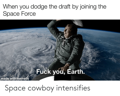 Dodge, Earth, and Space: When you dodge the draft by joining the  Space Force  Fuck you, Earth.  made with mematic Space cowboy intensifies